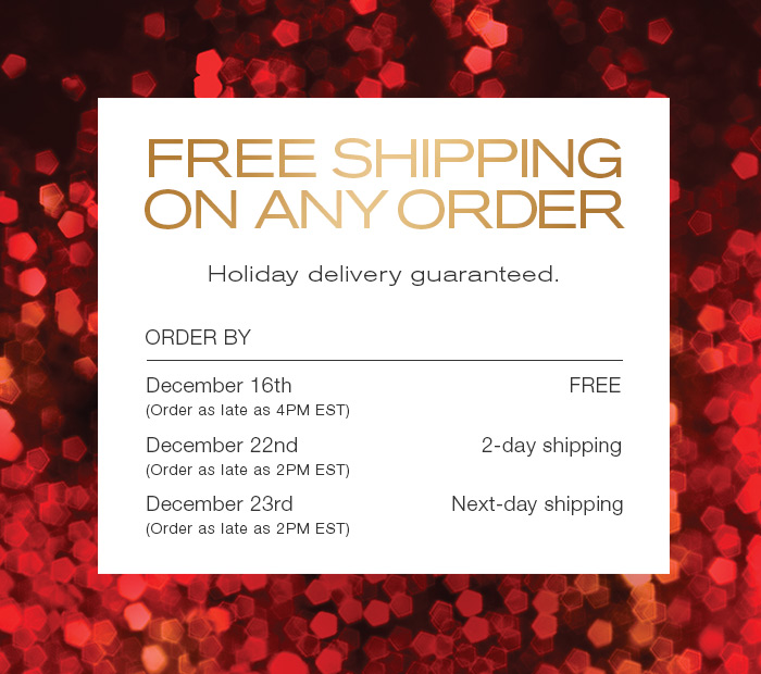 Free Holiday Shipping on all orders. No minimum. Guaranteed holiday delivery order by December 16th.