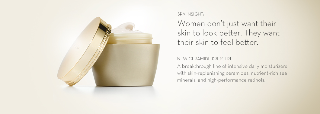 SPA INSIGHT: Women don't just want their skin to look better. They want their skin to feel better. NEW CERAMIDE PREMIERE A breakthrough line of intensive daily moisturizers with skin-replenishing ceramides, nutrient-rich sea minerals, and high-performance retinols.