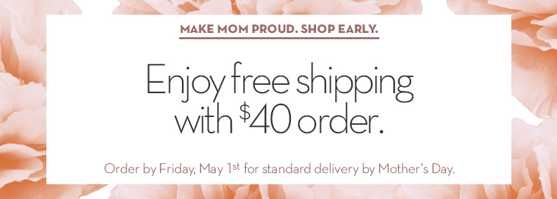 Free Shipping on $40 orders. Make Mom Proud